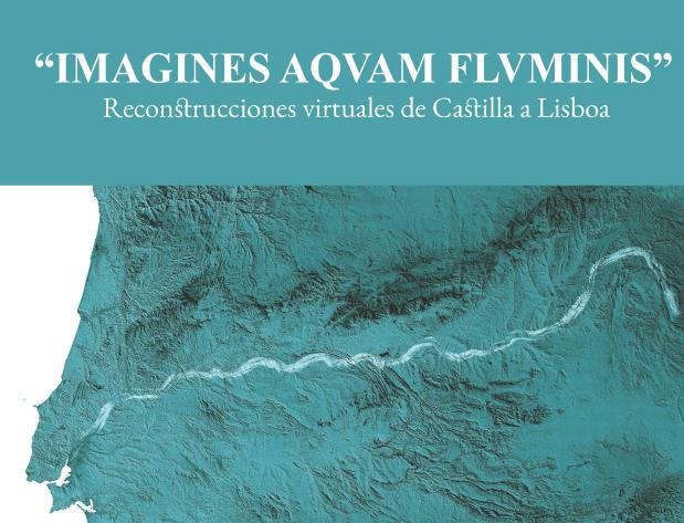 """""""IMAGINES AQVAM FLVUMINIS"""" Reconstrucciones virtuales de Castilla a Lisboa"""
