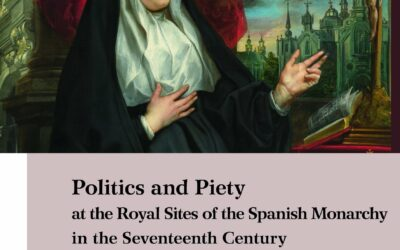 Politics and Piety at the Royal Sites of the Spanish Monarchy in the Seventeenth Century edited by José Eloy Hortal Muñoz